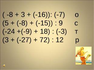 ( -8 + 3 + (-16)): (-7) о (5 + (-8) + (-15)) : 9 с (-24 +(-9) + 18) : (-3) т
