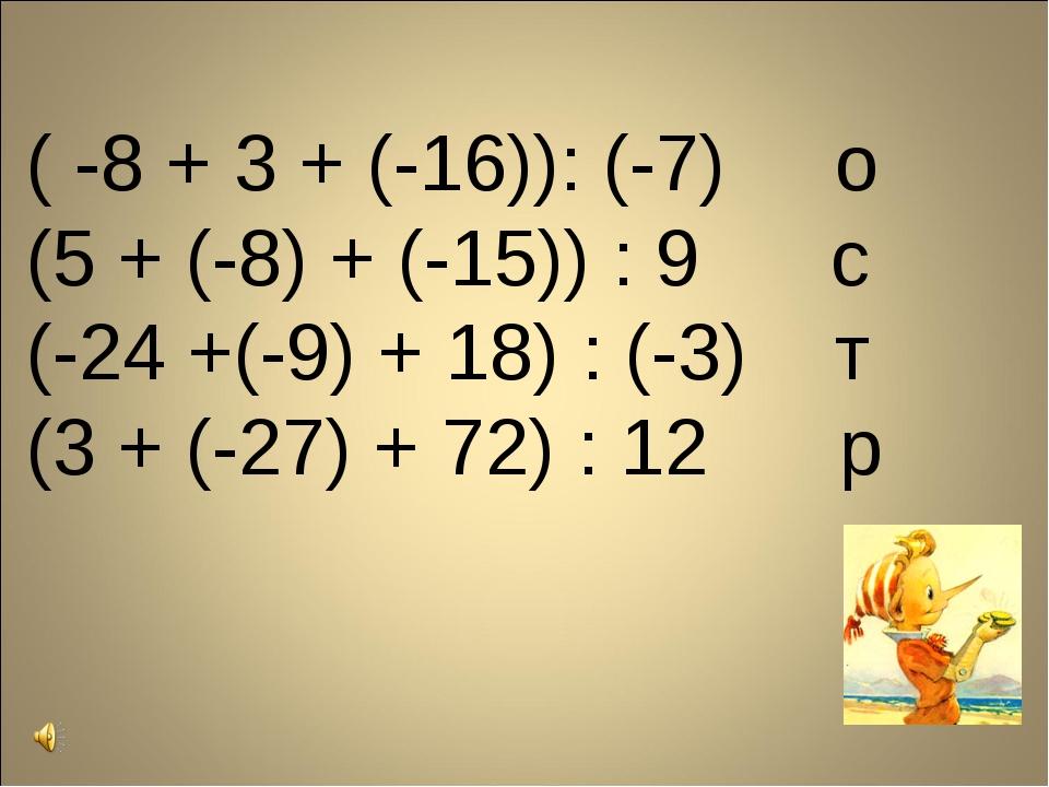 ( -8 + 3 + (-16)): (-7) о (5 + (-8) + (-15)) : 9 с (-24 +(-9) + 18) : (-3) т...