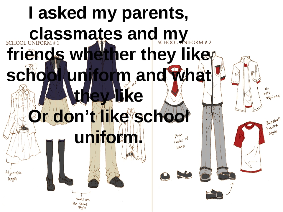 I asked my parents, classmates and my friends whether they like school unifor...