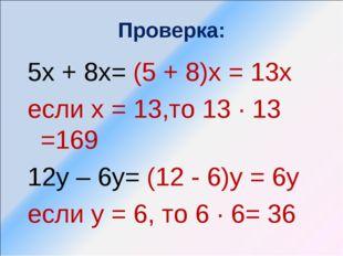 Проверка: 5х + 8х= (5 + 8)х = 13х если х = 13,то 13 ∙ 13 =169 12у – 6у= (12 -