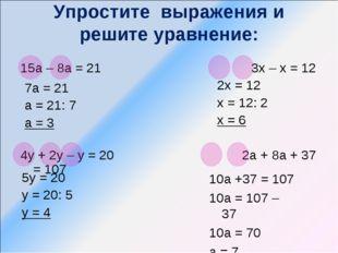 Упростите выражения и решите уравнение: 15а – 8а = 21 3х – х = 12 4у + 2у – у