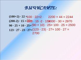 ВЫЧИСЛИТЕ: (100+2) ∙ 22 = (200-2) ∙ 15 = 90 ∙ 25 + 10 ∙ 25= 123 ∙ 27 - 23 ∙ 2
