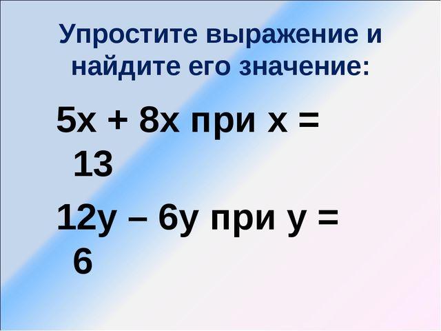 Упростите выражение и найдите его значение: 5х + 8х при х = 13 12у – 6у при у...