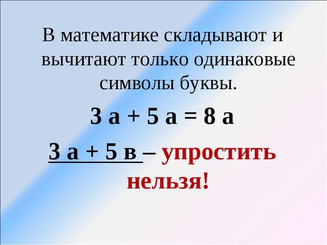 В математике складывают и вычитают только одинаковые символы буквы. 3 а + 5 а...