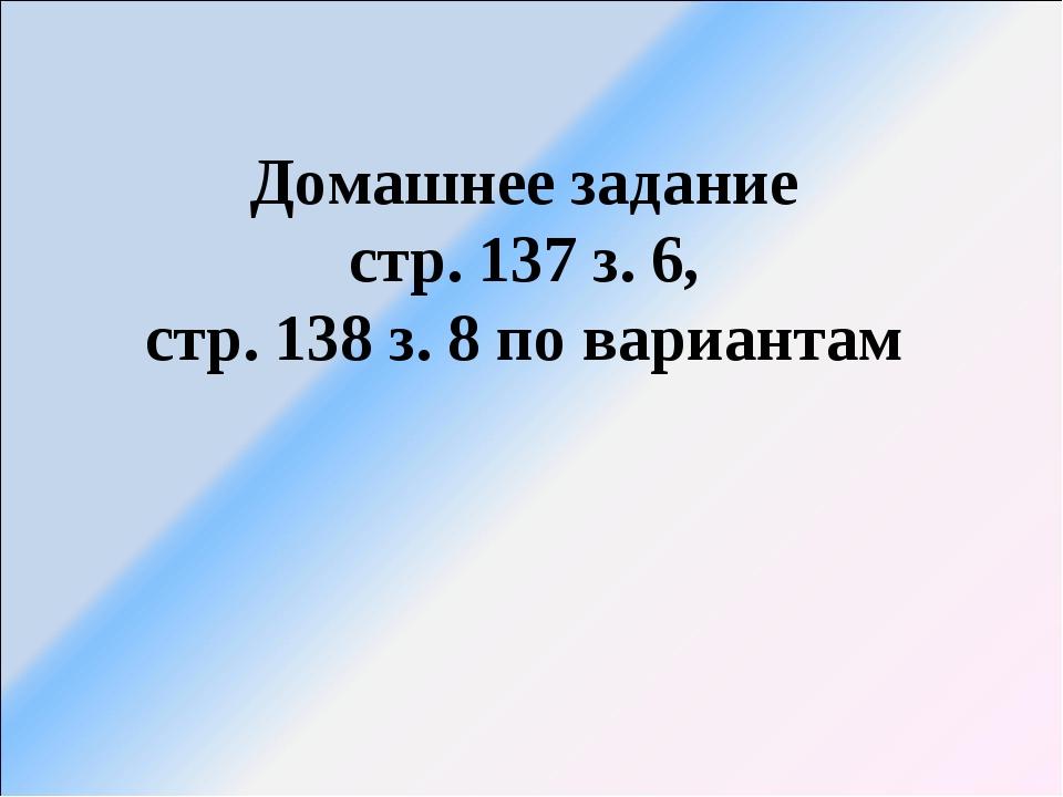 Домашнее задание стр. 137 з. 6, стр. 138 з. 8 по вариантам