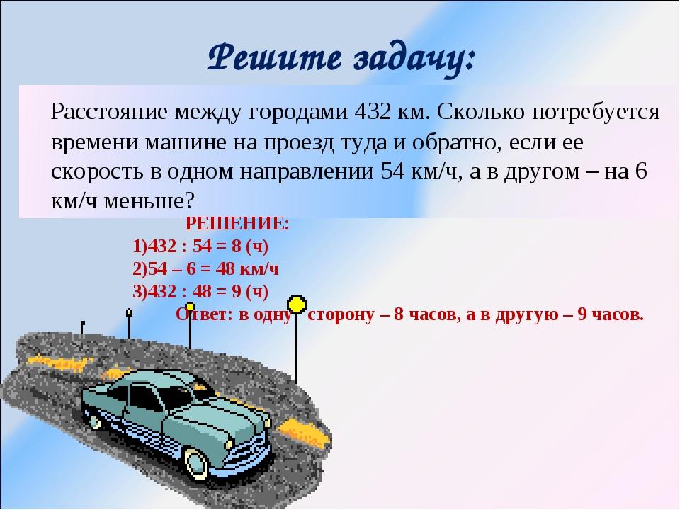 Решите задачу: РЕШЕНИЕ: 432 : 54 = 8 (ч) 54 – 6 = 48 км/ч 432 : 48 = 9 (ч) От...