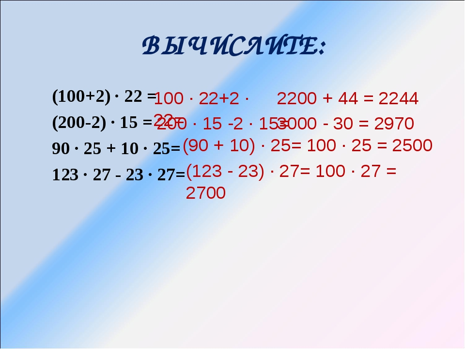 ВЫЧИСЛИТЕ: (100+2) ∙ 22 = (200-2) ∙ 15 = 90 ∙ 25 + 10 ∙ 25= 123 ∙ 27 - 23 ∙ 2...