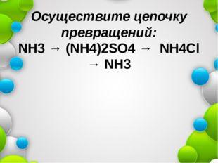 Осуществите цепочку превращений: NH3 → (NH4)2SO4 → NH4Cl → NH3