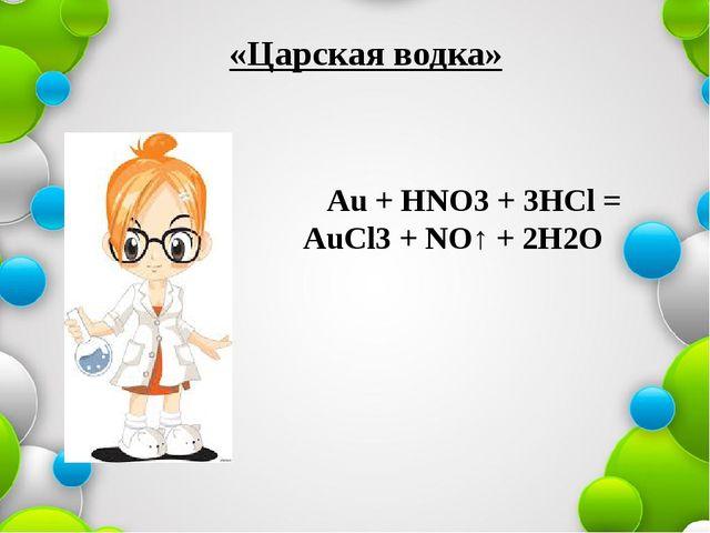 «Царская водка» Аu + НNO3 + 3HCl = AuCl3 + NO↑ + 2H2O
