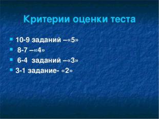 Критерии оценки теста 10-9 заданий –«5» 8-7 –«4» 6-4 заданий –«3» 3-1 задание