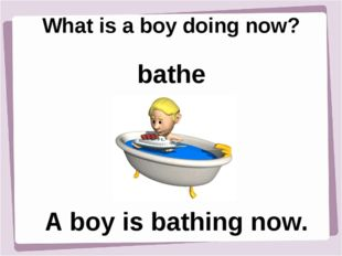 What is a boy doing now? A boy is bathing now. bathe