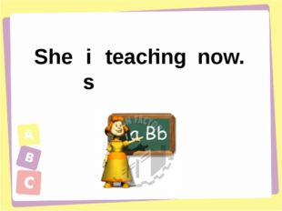 teach is ing She now.