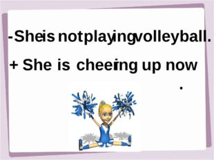 - + She She is is ing ing now. play volleyball. cheer up not