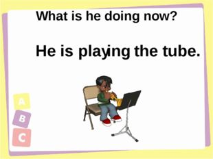 What is he doing now? He is play ing the tube.