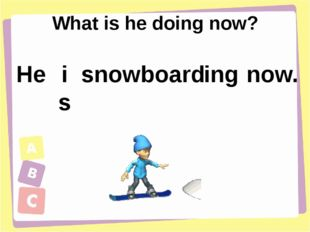 What is he doing now? He is snowboard ing now.