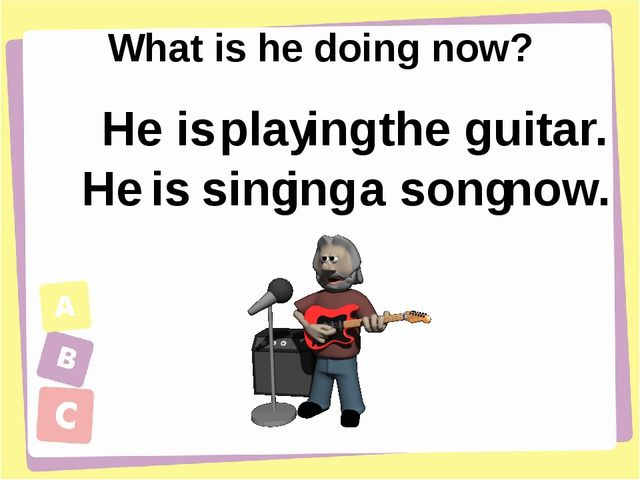 What is he doing now? He is play ing the guitar. He is sing ing a song now.