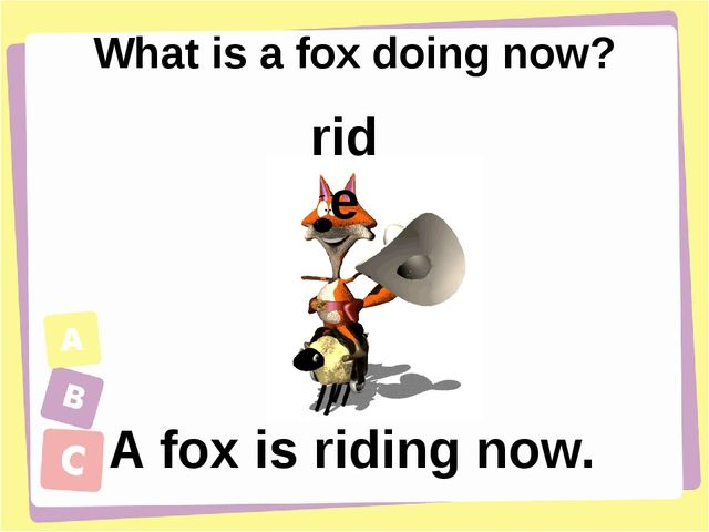 What is a fox doing now? A fox is riding now. ride