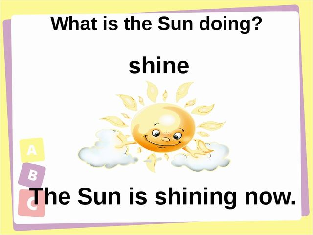 What is the Sun doing? The Sun is shining now. shine
