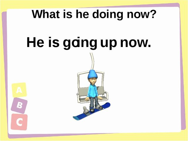 What is he doing now? go is ing now. up He