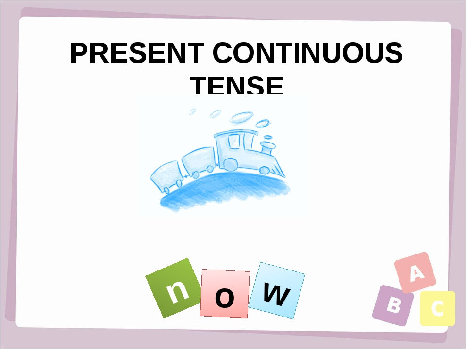PRESENT CONTINUOUS TENSE n o w