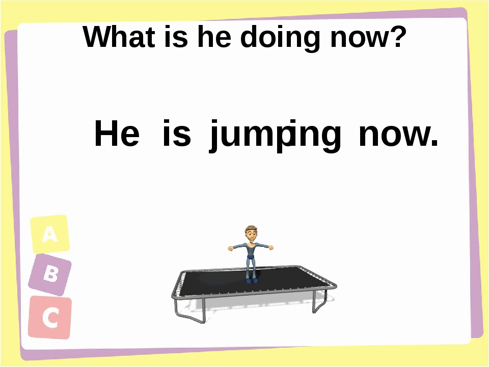 What is he doing now? He is ing jump now.
