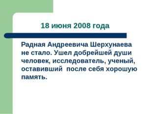 18 июня 2008 года Радная Андреевича Шерхунаева не стало. Ушел добрейшей души