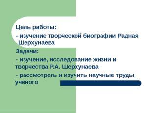 Цель работы: - изучение творческой биографии Радная Шерхунаева Задачи: - изу