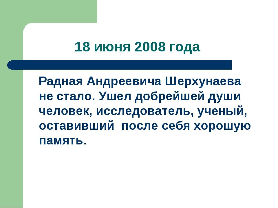 18 июня 2008 года Радная Андреевича Шерхунаева не стало. Ушел добрейшей души...