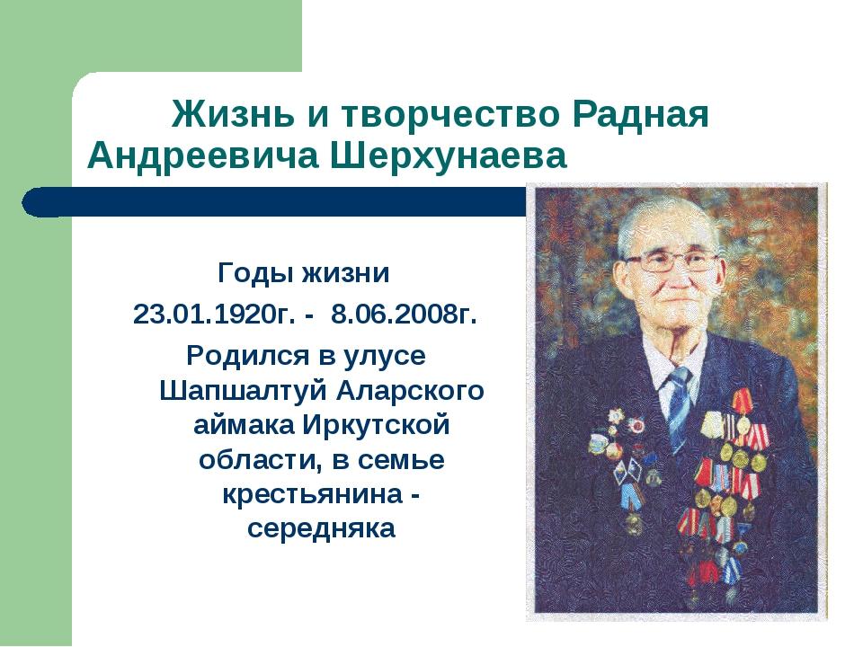 Жизнь и творчество Радная Андреевича Шерхунаева Годы жизни 23.01.1920г. - 8....