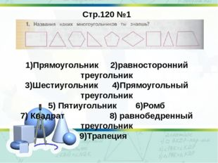 Стр.120 №1 1)Прямоугольник 2)равносторонний треугольник 3)Шестиугольник 4)Пря