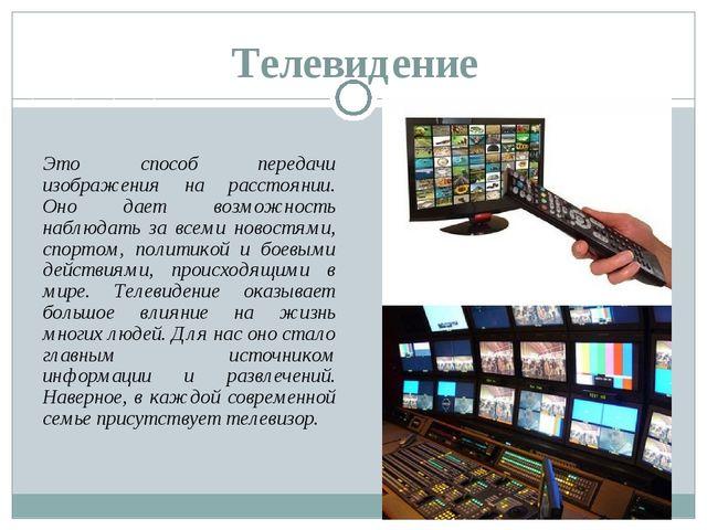 Телевидение Это способ передачи изображения на расстоянии. Оно дает возможнос...
