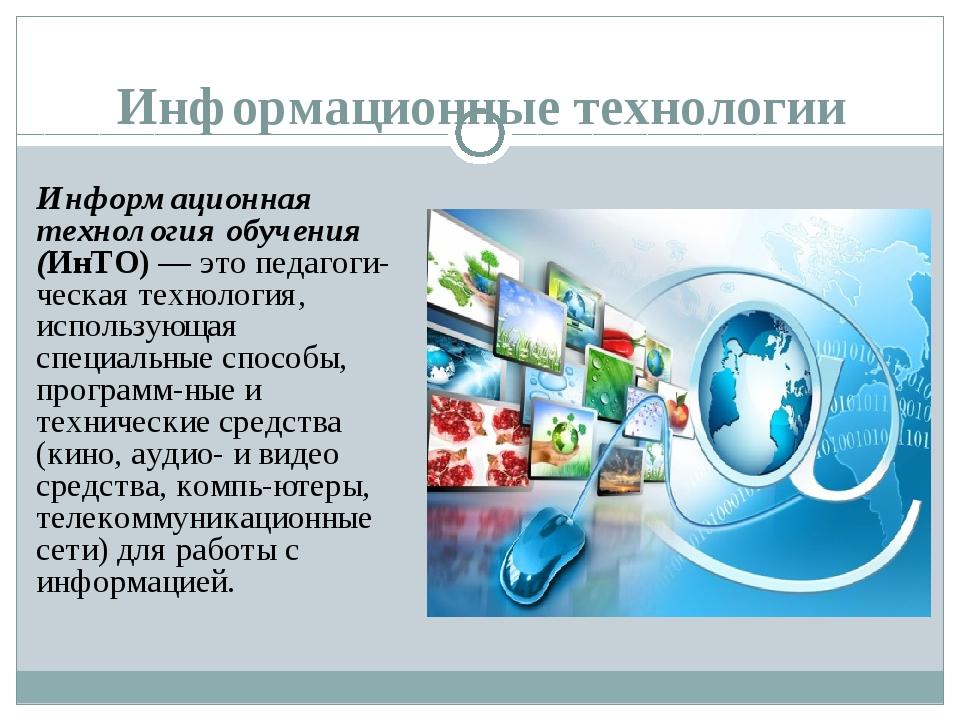 Информационные технологии Информационная технология обучения (ИнТО) — это пед...
