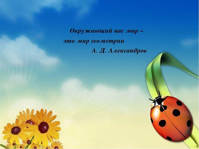Окружающий нас мир – это мир геометрии А. Д. Александров