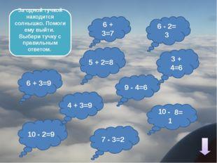 9 - 4=6 6 + 3=7 6 - 2= 3 10 - 2=9 6 + 3=9 3 + 4=6 10 - 8= 1 За одной тучкой
