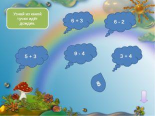 8 - 4 10 - 4 5 + 3 1 + 6 Выбери тучку с наибольшим ответом 2 + 7 2 + 1 2 + 3