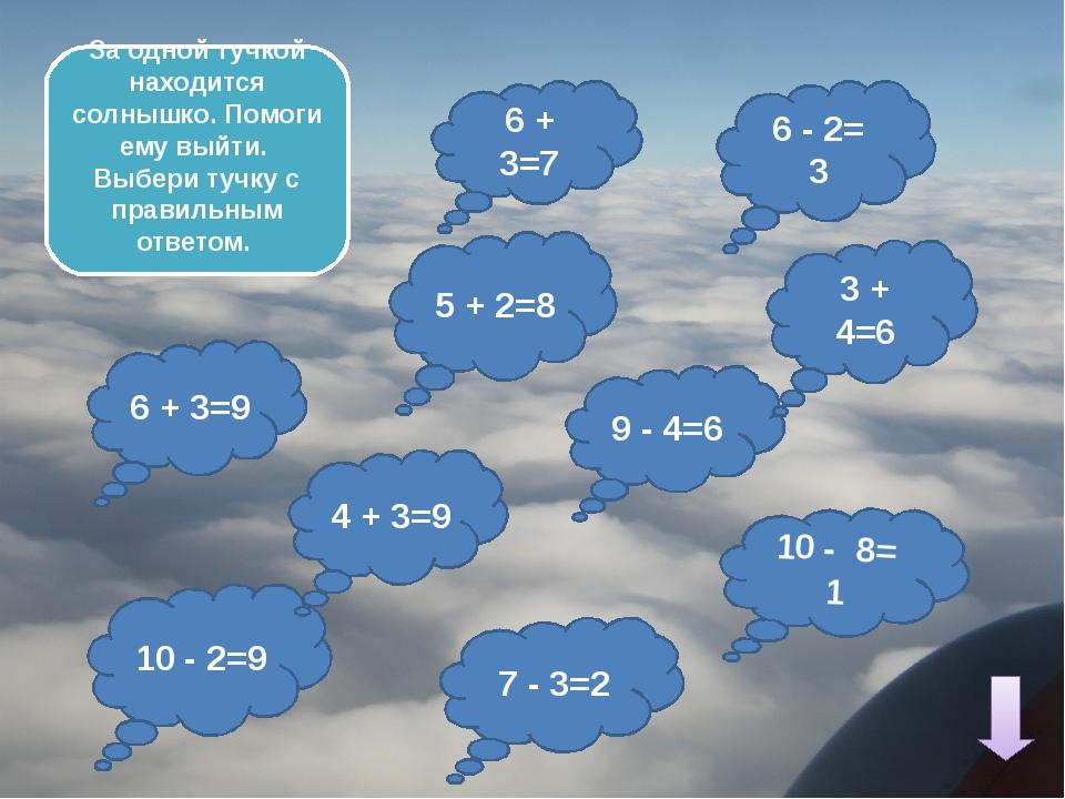 9 - 4=6 6 + 3=7 6 - 2= 3 10 - 2=9 6 + 3=9 3 + 4=6 10 - 8= 1 За одной тучкой...