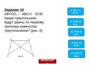 Задание 10 AB=CD, ∠ ABC=∠ DCB. Какие треугольники будут равны по первому приз