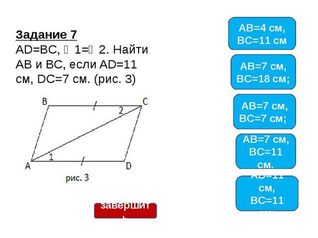 Задание 7 AD=BC, ∠1=∠2. Найти АВ и ВС, если AD=11 см, DC=7 см. (рис. 3) AB=4...