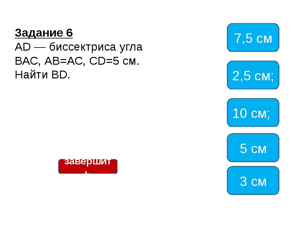 Задание 6 AD — биссектриса угла ВАС, АВ=АС, СD=5 см. Найти BD. 7,5см 2,5 см;...