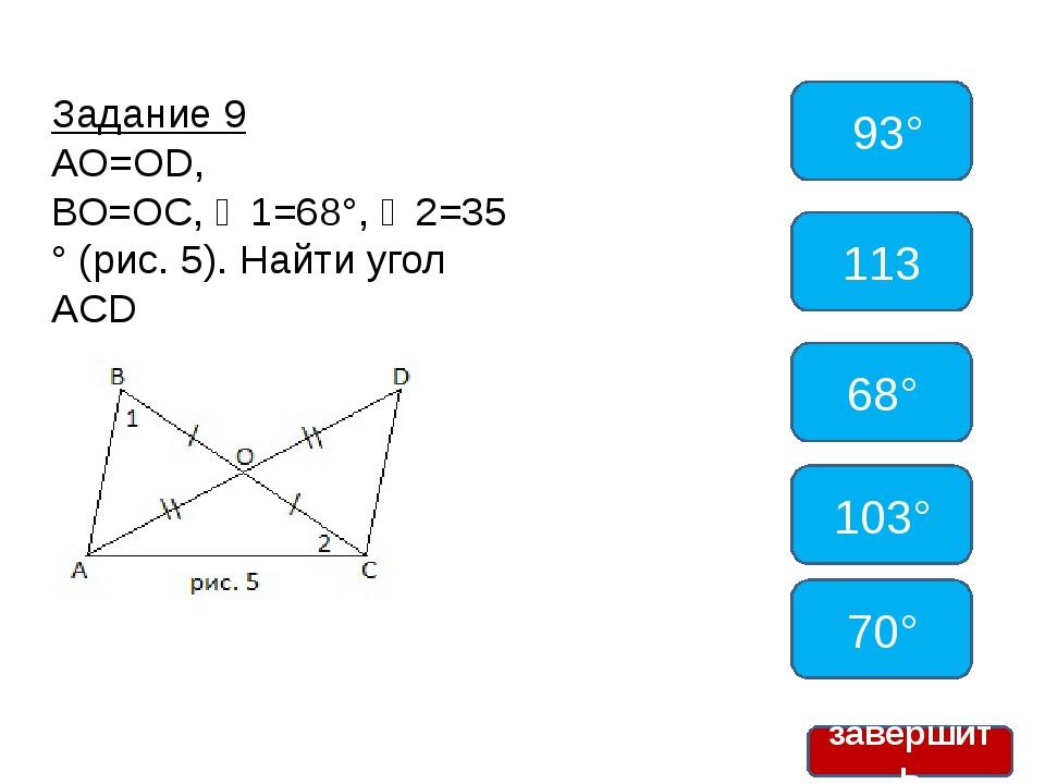 Задание 9 АО=ОD, ВО=ОС,∠1=68°,∠2=35° (рис. 5). Найти угол ACD 93° 113 68°...