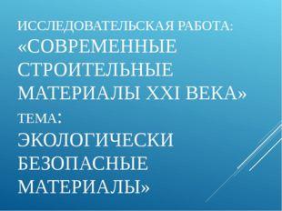 ИССЛЕДОВАТЕЛЬСКАЯ РАБОТА: «СОВРЕМЕННЫЕ СТРОИТЕЛЬНЫЕ МАТЕРИАЛЫ XXI ВЕКА» ТЕМА: