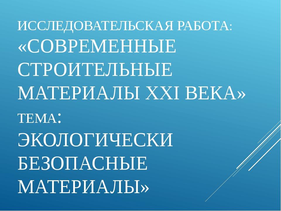 ИССЛЕДОВАТЕЛЬСКАЯ РАБОТА: «СОВРЕМЕННЫЕ СТРОИТЕЛЬНЫЕ МАТЕРИАЛЫ XXI ВЕКА» ТЕМА:...