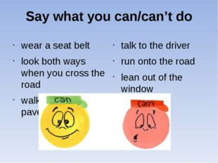 Say what you can/can't do wear a seat belt look both ways when you cross the