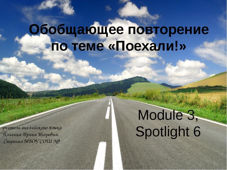 Обобщающее повторение по теме «Поехали!» Module 3, Spotlight 6 учитель англий...