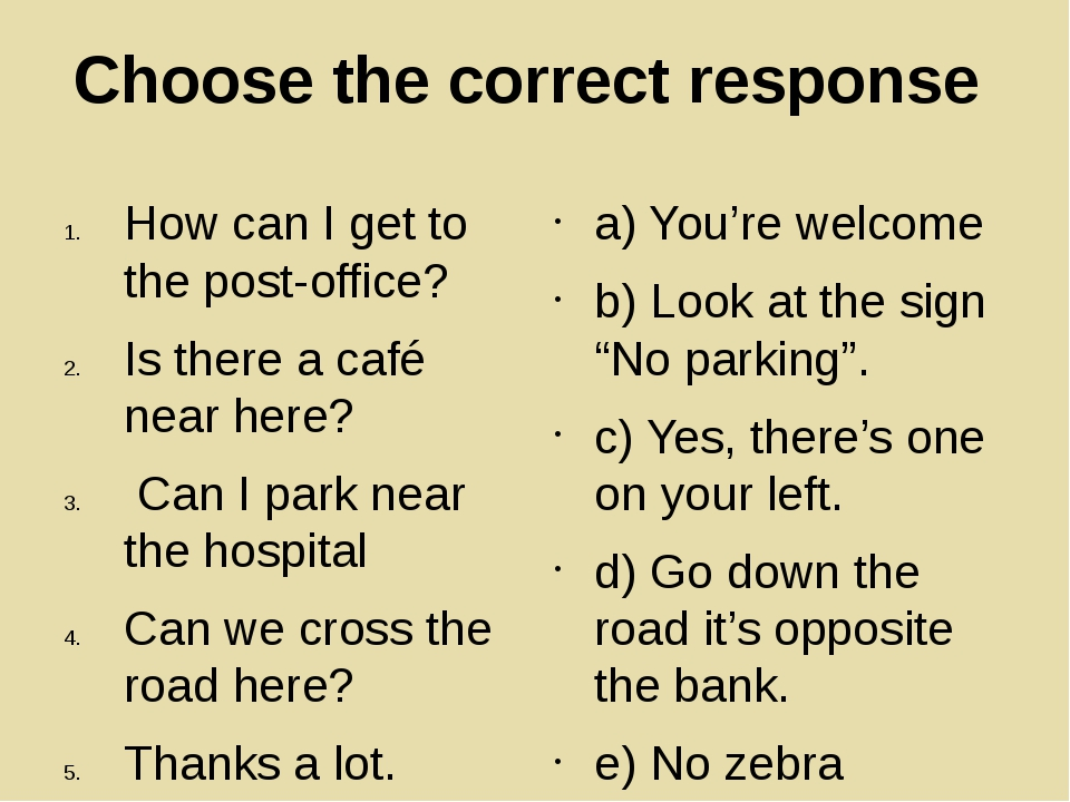 Choose the correct response How can I get to the post-office? Is there a café...