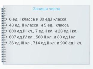 Запиши числа 6 ед.II класса и 80 ед.I класса 43 ед. II класса и 5 ед.I класса