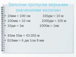 Заполни пропуски верными значениями величин 10мм = 100 см 100дм = 10 м 100мм