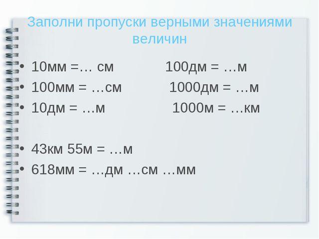 Заполни пропуски верными значениями величин 10мм =… см 100дм = …м 100мм = …см...