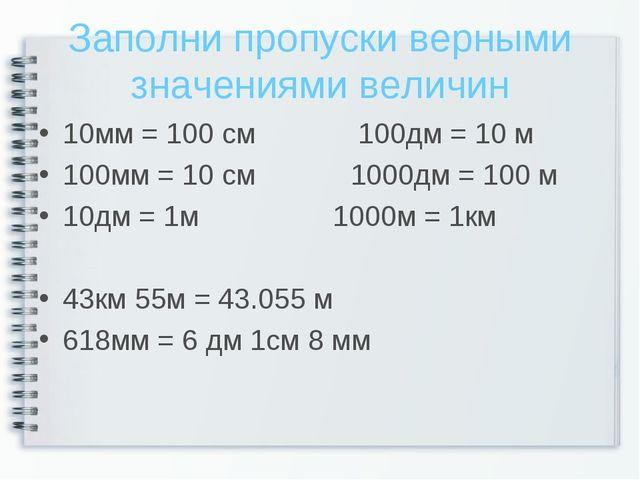Заполни пропуски верными значениями величин 10мм = 100 см 100дм = 10 м 100мм...