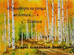 Романс исполняет Анна Сизова «Отговорила роща золотая…» С. Есенин